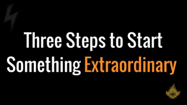 Three Steps to Start Something Extraordinary